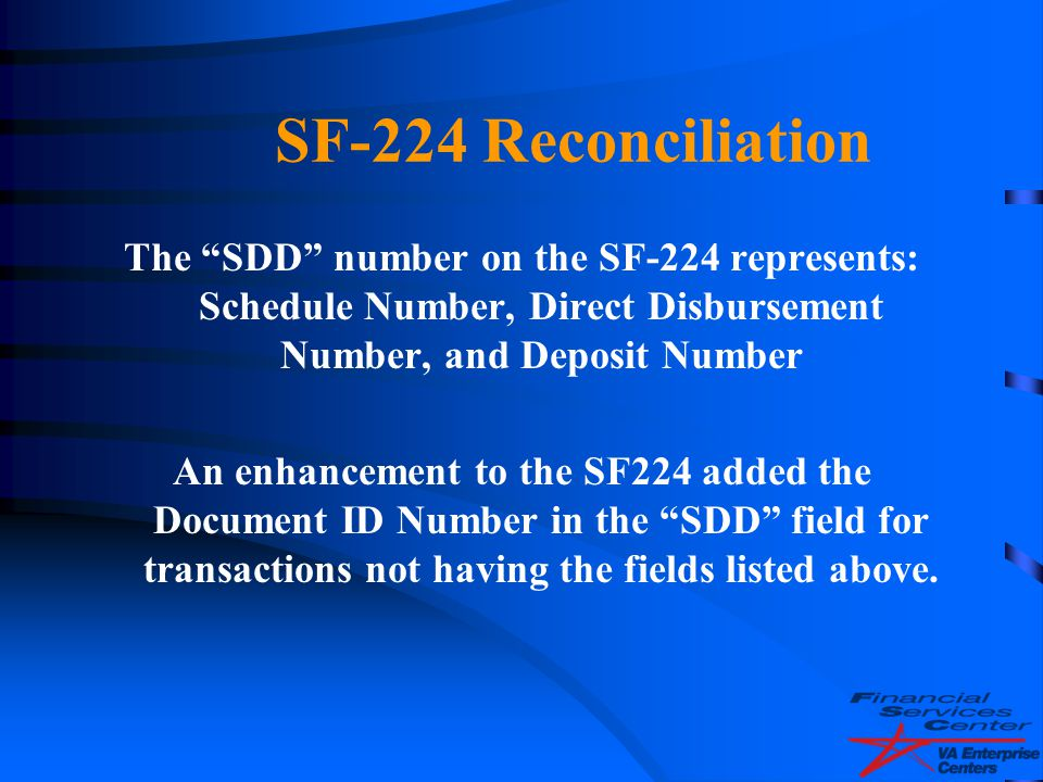 "SF-224 Reconciliation The ""SDD"" number on the SF-224 represents: Schedule Number, Direct Disbursement Number, and Deposit Number An enhancement to the"