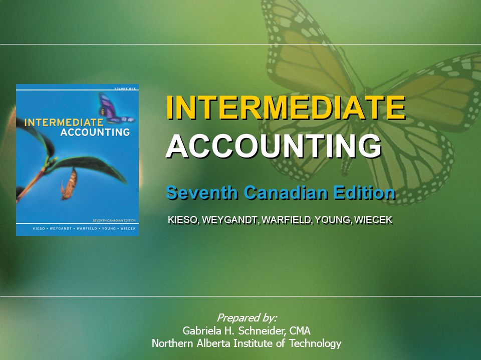 Prepared by: Gabriela H. Schneider, CMA Northern Alberta Institute of Technology INTERMEDIATE ACCOUNTING Seventh Canadian Edition KIESO, WEYGANDT, WAR