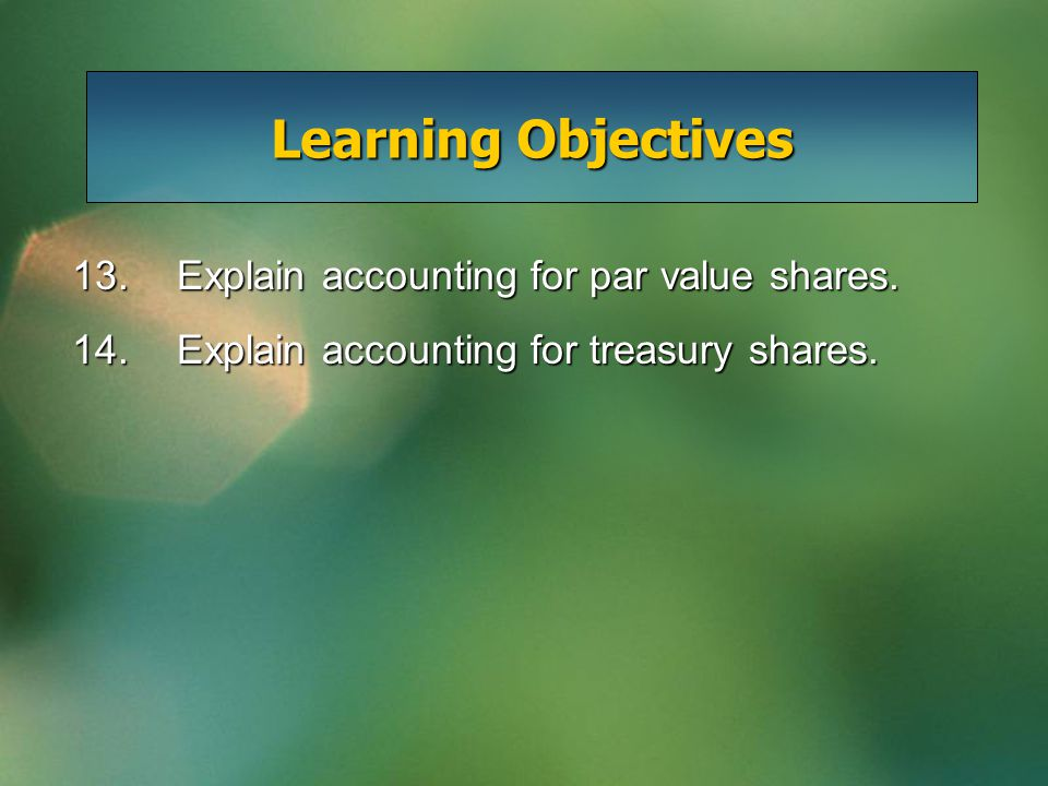 13.Explain accounting for par value shares. 14.Explain accounting for treasury shares.