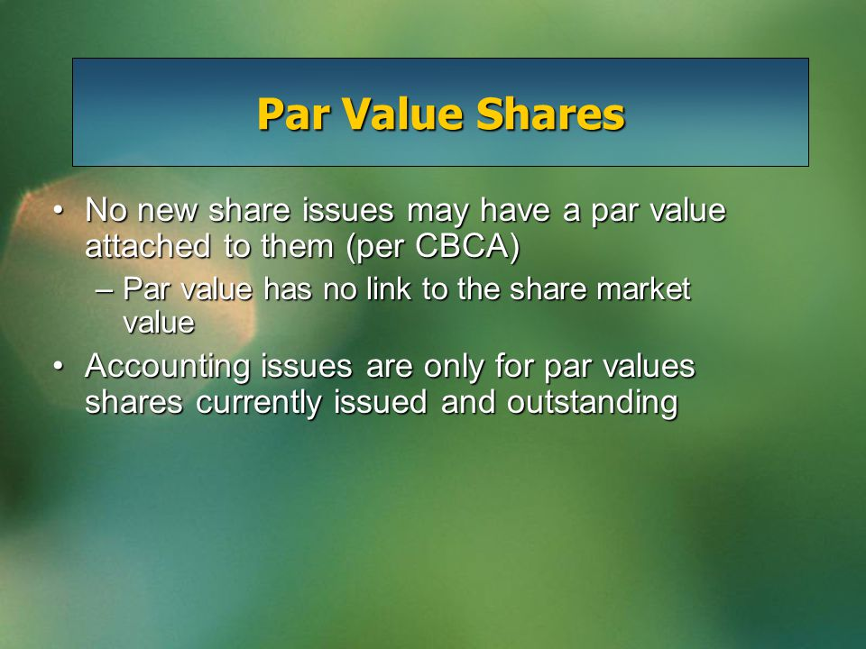 Par Value Shares No new share issues may have a par value attached to them (per CBCA)No new share issues may have a par value attached to them (per CBCA) –Par value has no link to the share market value Accounting issues are only for par values shares currently issued and outstandingAccounting issues are only for par values shares currently issued and outstanding