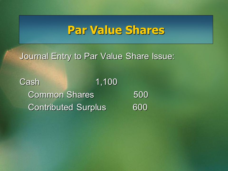 Par Value Shares Journal Entry to Par Value Share Issue: Cash 1,100 Common Shares500 Contributed Surplus 600