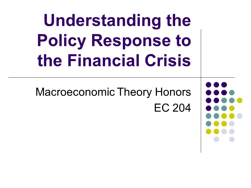 Understanding the Policy Response to the Financial Crisis Macroeconomic Theory Honors EC 204
