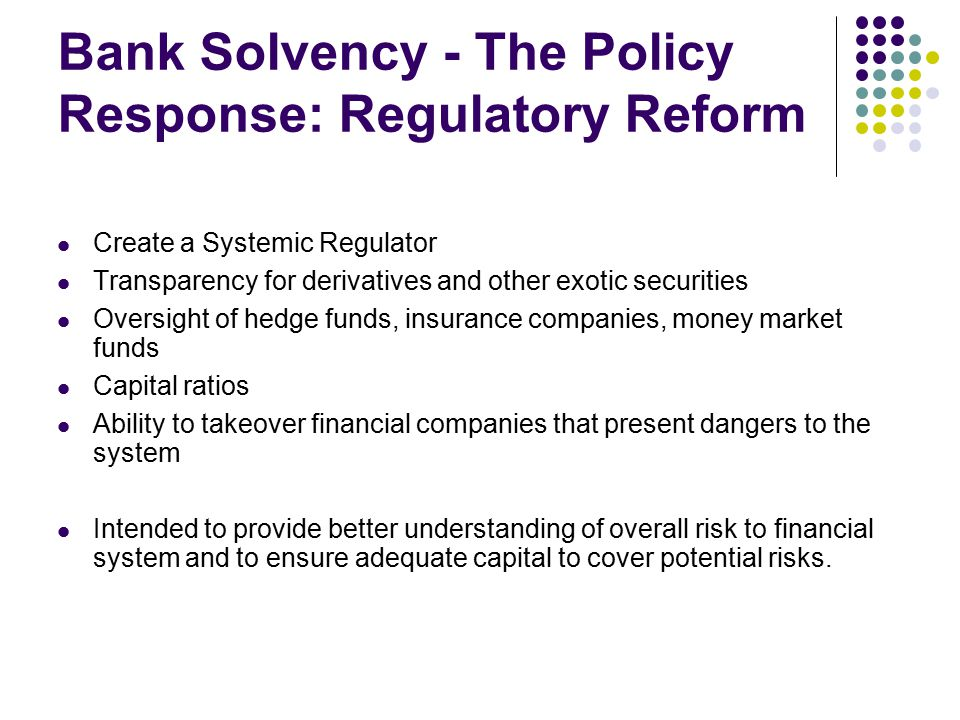 Bank Solvency - The Policy Response: Regulatory Reform Create a Systemic Regulator Transparency for derivatives and other exotic securities Oversight of hedge funds, insurance companies, money market funds Capital ratios Ability to takeover financial companies that present dangers to the system Intended to provide better understanding of overall risk to financial system and to ensure adequate capital to cover potential risks.
