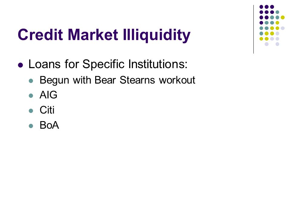Credit Market Illiquidity Loans for Specific Institutions: Begun with Bear Stearns workout AIG Citi BoA
