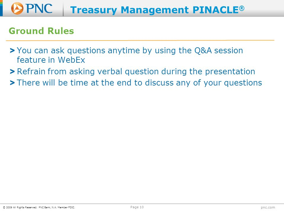 © 2009 All Rights Reserved. PNC Bank, N.A. Member FDIC. pnc.com Page 10 Ground Rules > You can ask questions anytime by using the Q&A session feature