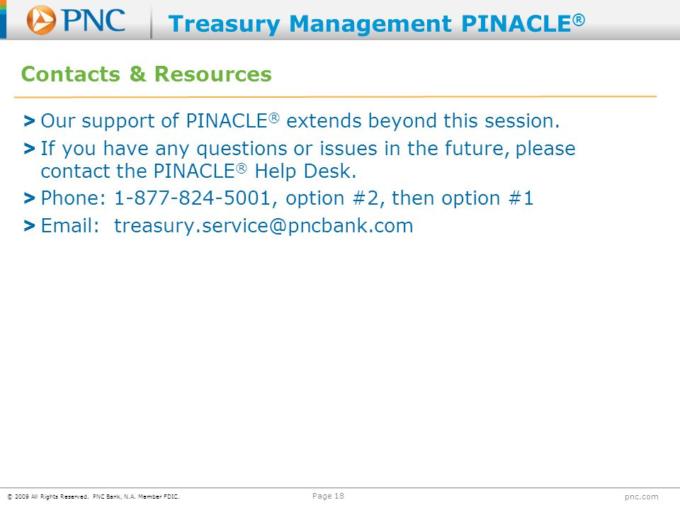 © 2009 All Rights Reserved. PNC Bank, N.A. Member FDIC. pnc.com Page 18 Contacts & Resources > Our support of PINACLE ® extends beyond this session. >