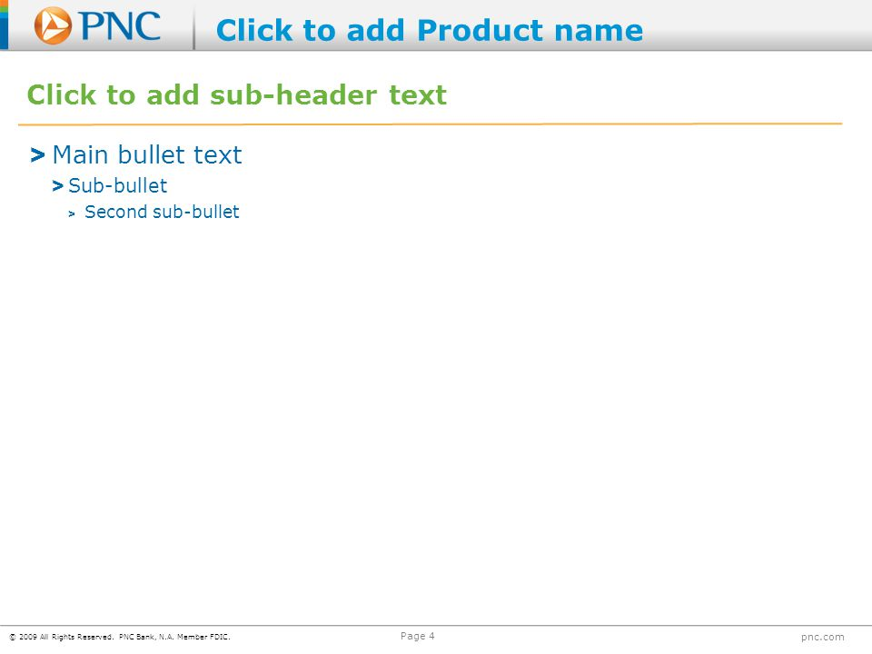 © 2009 All Rights Reserved. PNC Bank, N.A. Member FDIC. pnc.com Page 4 Click to add sub-header text > Main bullet text > Sub-bullet > Second sub-bulle