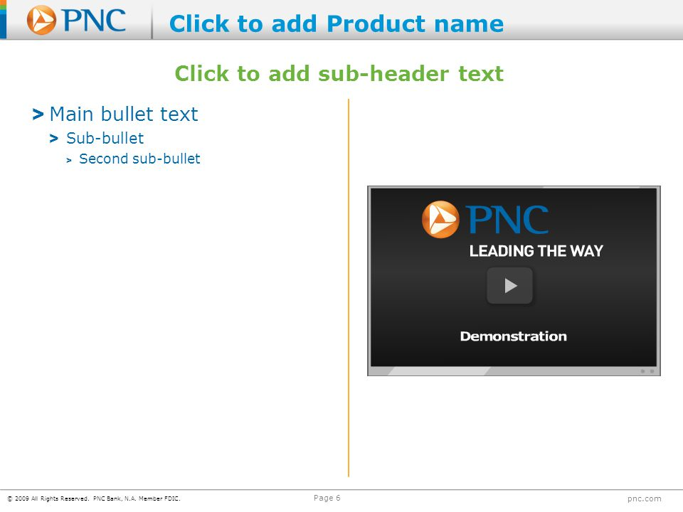 © 2009 All Rights Reserved. PNC Bank, N.A. Member FDIC. pnc.com Page 6 > Main bullet text > Sub-bullet > Second sub-bullet Click to add sub-header tex