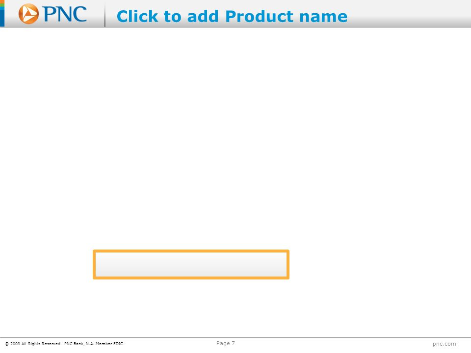 © 2009 All Rights Reserved. PNC Bank, N.A. Member FDIC. pnc.com Page 7 Click to add Product name