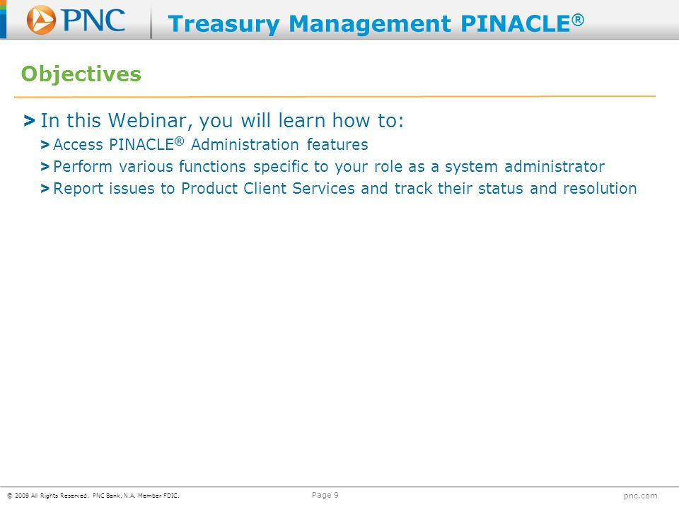 © 2009 All Rights Reserved. PNC Bank, N.A. Member FDIC. pnc.com Page 9 Objectives > In this Webinar, you will learn how to: > Access PINACLE ® Adminis