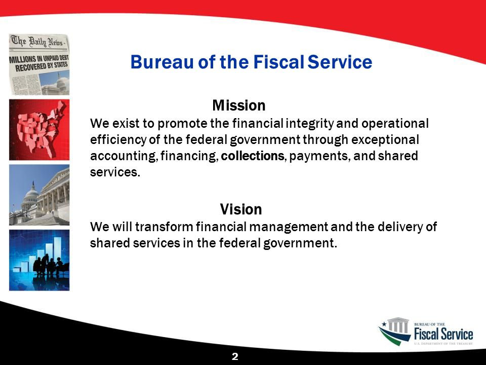 Bureau of the Fiscal Service Mission We exist to promote the financial integrity and operational efficiency of the federal government through exceptio