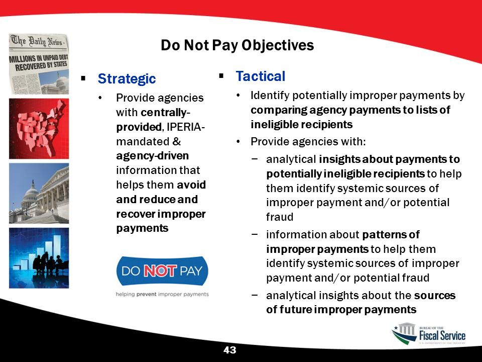 Do Not Pay Objectives  Strategic Provide agencies with centrally- provided, IPERIA- mandated & agency-driven information that helps them avoid and re