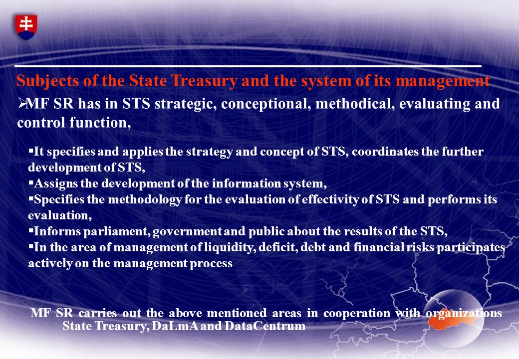  MF SR has in STS strategic, conceptional, methodical, evaluating and control function, MF SR carries out the above mentioned areas in cooperation with organizations State Treasury, DaLmA and DataCentrum Subjects of the State Treasury and the system of its management  It specifies and applies the strategy and concept of STS, coordinates the further development of STS,  Assigns the development of the information system,  Specifies the methodology for the evaluation of effectivity of STS and performs its evaluation,  Informs parliament, government and public about the results of the STS,  In the area of management of liquidity, deficit, debt and financial risks participates actively on the management process
