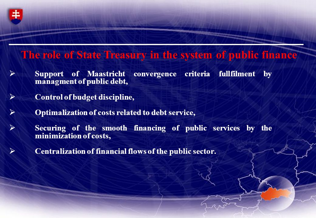  Support of Maastricht convergence criteria fullfilment by managment of public debt,  Control of budget discipline,  Optimalization of costs related to debt service,  Securing of the smooth financing of public services by the minimization of costs,  Centralization of financial flows of the public sector.