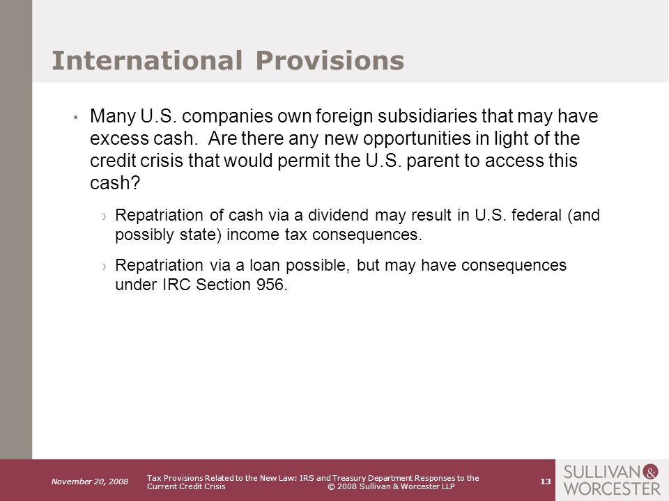 November 20, 2008 Tax Provisions Related to the New Law: IRS and Treasury Department Responses to the Current Credit Crisis © 2008 Sullivan & Worcester LLP 13 International Provisions Many U.S.