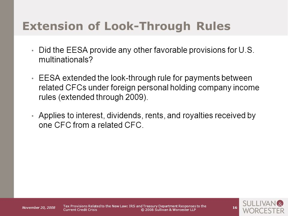 November 20, 2008 Tax Provisions Related to the New Law: IRS and Treasury Department Responses to the Current Credit Crisis © 2008 Sullivan & Worcester LLP 16 Extension of Look-Through Rules Did the EESA provide any other favorable provisions for U.S.
