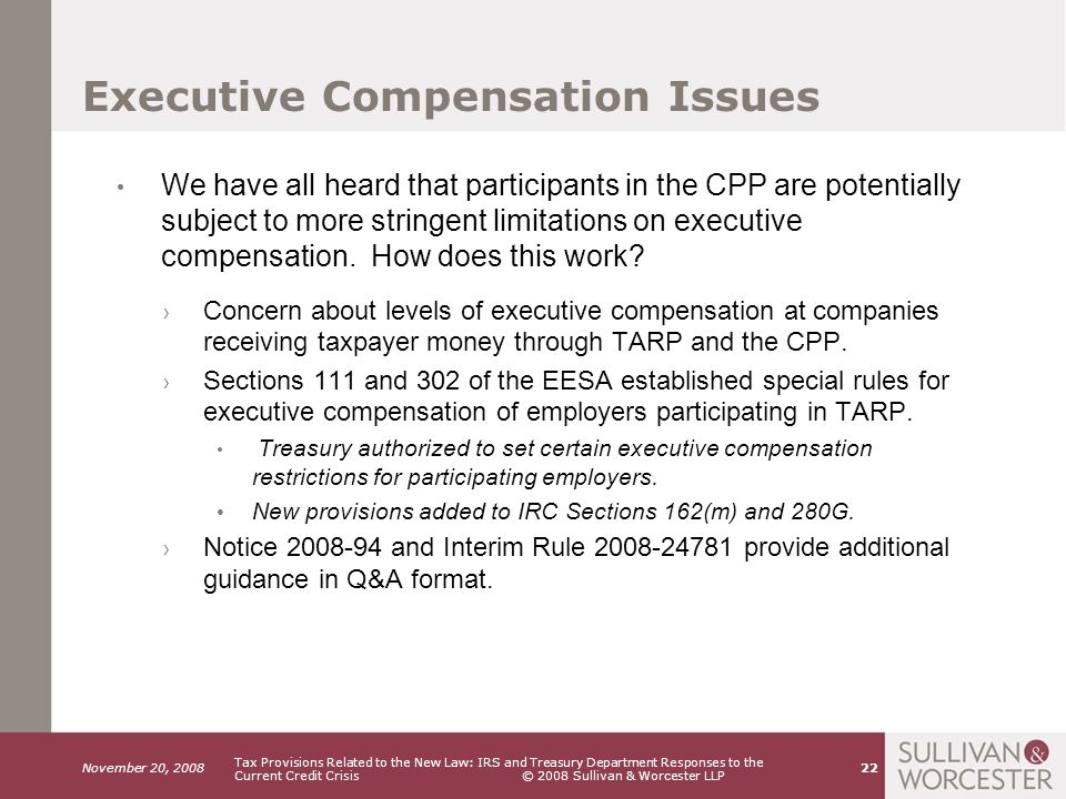 November 20, 2008 Tax Provisions Related to the New Law: IRS and Treasury Department Responses to the Current Credit Crisis © 2008 Sullivan & Worcester LLP 22 Executive Compensation Issues We have all heard that participants in the CPP are potentially subject to more stringent limitations on executive compensation.