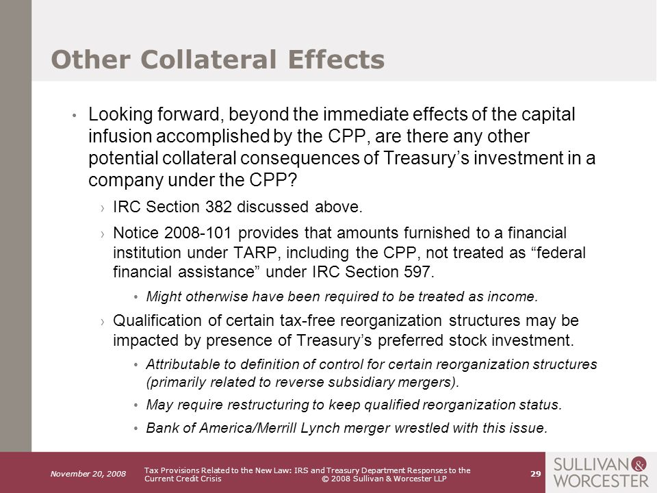 November 20, 2008 Tax Provisions Related to the New Law: IRS and Treasury Department Responses to the Current Credit Crisis © 2008 Sullivan & Worcester LLP 29 Other Collateral Effects Looking forward, beyond the immediate effects of the capital infusion accomplished by the CPP, are there any other potential collateral consequences of Treasury's investment in a company under the CPP.