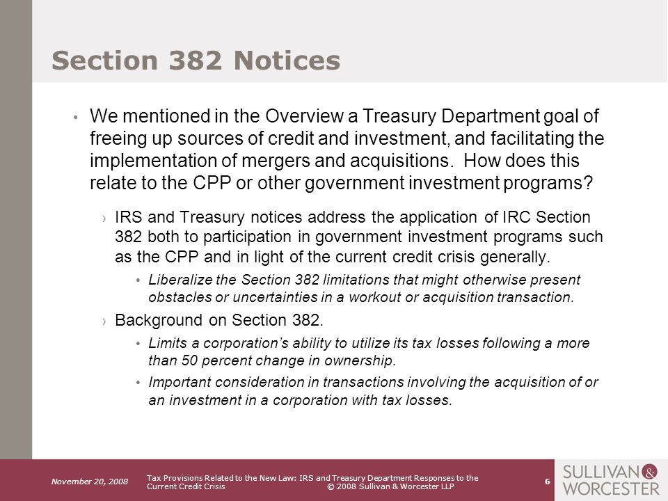 November 20, 2008 Tax Provisions Related to the New Law: IRS and Treasury Department Responses to the Current Credit Crisis © 2008 Sullivan & Worcester LLP 7 Section 382 Example Assumptions: Company Value=$ 50,000,000 Existing NOLs= 20,000,000 Sale of stock constituting an ownership change Long term tax exempt rate= 4.94% Company Value $ 50,000,000 L.T.