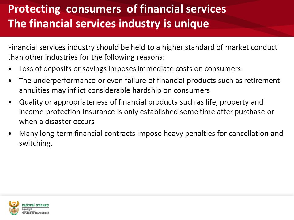 Protecting consumers of financial services The financial services industry is unique Financial services industry should be held to a higher standard of market conduct than other industries for the following reasons: Loss of deposits or savings imposes immediate costs on consumers The underperformance or even failure of financial products such as retirement annuities may inflict considerable hardship on consumers Quality or appropriateness of financial products such as life, property and income-protection insurance is only established some time after purchase or when a disaster occurs Many long-term financial contracts impose heavy penalties for cancellation and switching.