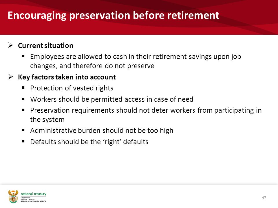 Encouraging preservation before retirement  Current situation  Employees are allowed to cash in their retirement savings upon job changes, and therefore do not preserve  Key factors taken into account  Protection of vested rights  Workers should be permitted access in case of need  Preservation requirements should not deter workers from participating in the system  Administrative burden should not be too high  Defaults should be the 'right' defaults 17