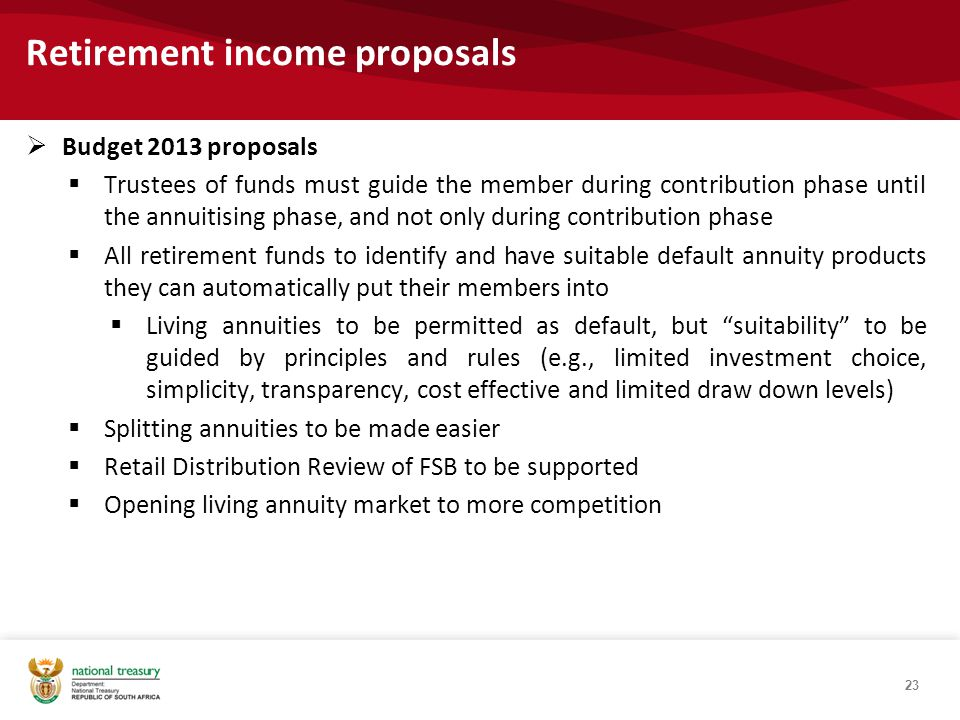 Retirement income proposals  Budget 2013 proposals  Trustees of funds must guide the member during contribution phase until the annuitising phase, and not only during contribution phase  All retirement funds to identify and have suitable default annuity products they can automatically put their members into  Living annuities to be permitted as default, but suitability to be guided by principles and rules (e.g., limited investment choice, simplicity, transparency, cost effective and limited draw down levels)  Splitting annuities to be made easier  Retail Distribution Review of FSB to be supported  Opening living annuity market to more competition 23