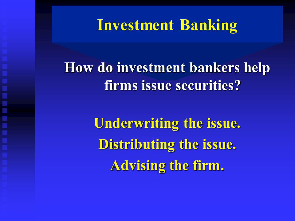 Investment Banking How do investment bankers help firms issue securities.