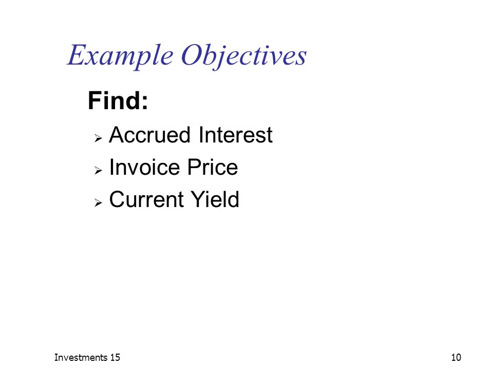 Investments 1510 Example Objectives Find:  Accrued Interest  Invoice Price  Current Yield