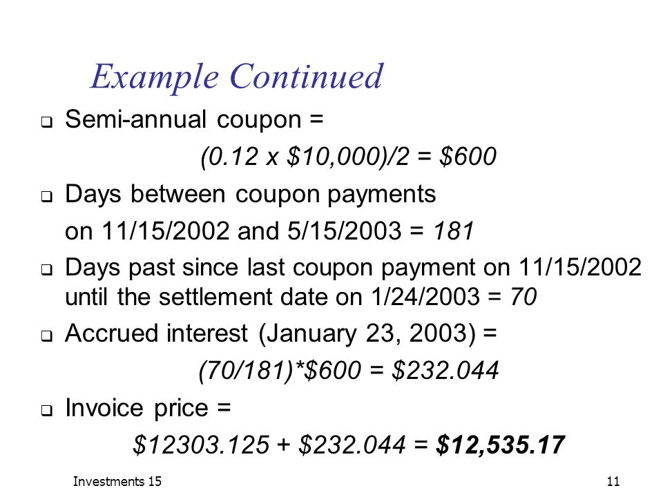 Investments 1511 Example Continued  Semi-annual coupon = (0.12 x $10,000)/2 = $600  Days between coupon payments on 11/15/2002 and 5/15/2003 = 181  Days past since last coupon payment on 11/15/2002 until the settlement date on 1/24/2003 = 70  Accrued interest (January 23, 2003) = (70/181)*$600 = $232.044  Invoice price = $12303.125 + $232.044 = $12,535.17