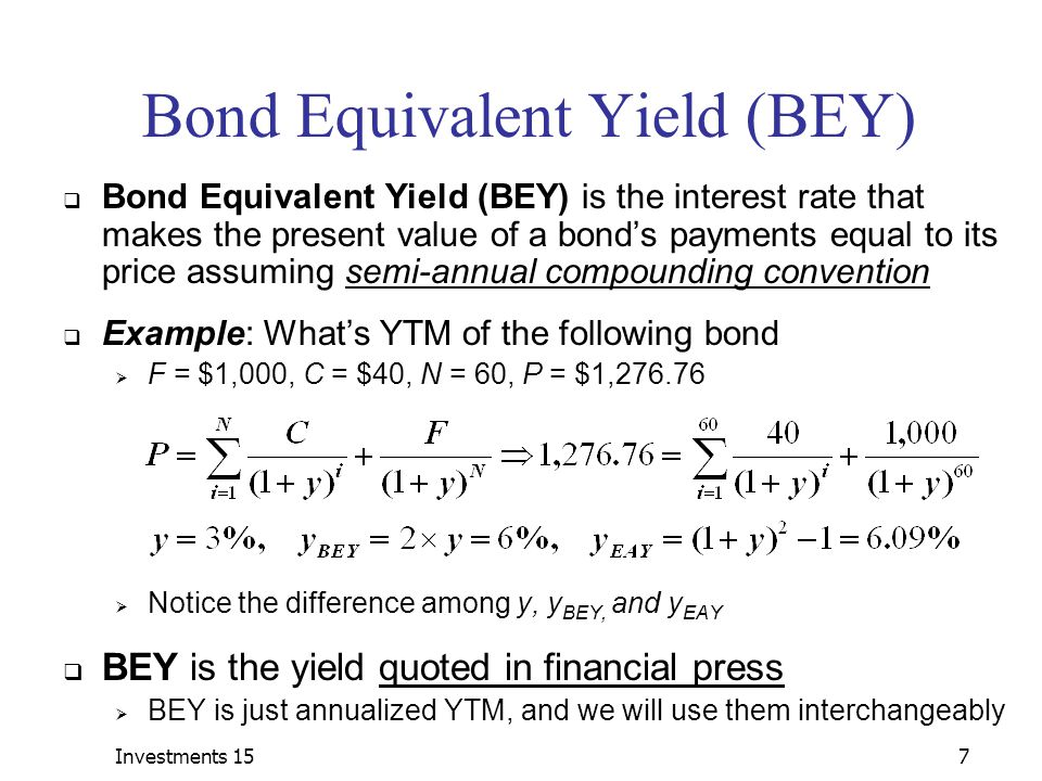 Investments 157 Bond Equivalent Yield (BEY)  Bond Equivalent Yield (BEY) is the interest rate that makes the present value of a bond's payments equal to its price assuming semi-annual compounding convention  Example: What's YTM of the following bond  F = $1,000, C = $40, N = 60, P = $1,276.76  Notice the difference among y, y BEY, and y EAY  BEY is the yield quoted in financial press  BEY is just annualized YTM, and we will use them interchangeably