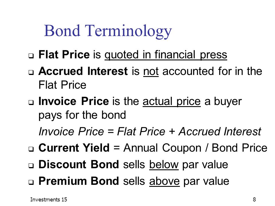 Investments 158 Bond Terminology  Flat Price is quoted in financial press  Accrued Interest is not accounted for in the Flat Price  Invoice Price is the actual price a buyer pays for the bond Invoice Price = Flat Price + Accrued Interest  Current Yield = Annual Coupon / Bond Price  Discount Bond sells below par value  Premium Bond sells above par value