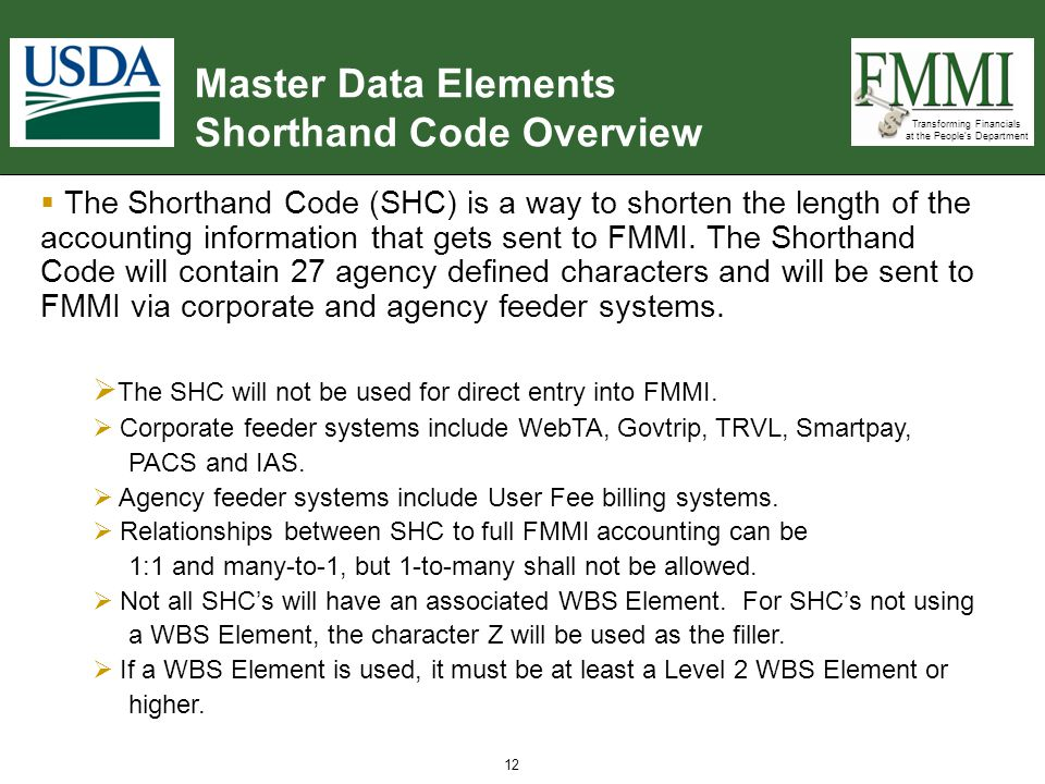 Transforming Financials at the People's Department 12 Master Data Elements Shorthand Code Overview  The Shorthand Code (SHC) is a way to shorten the length of the accounting information that gets sent to FMMI.