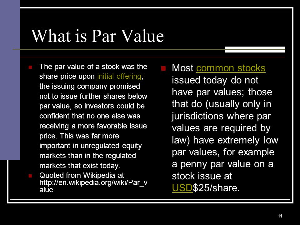 11 What is Par Value The par value of a stock was the share price upon initial offering; the issuing company promised not to issue further shares below par value, so investors could be confident that no one else was receiving a more favorable issue price.