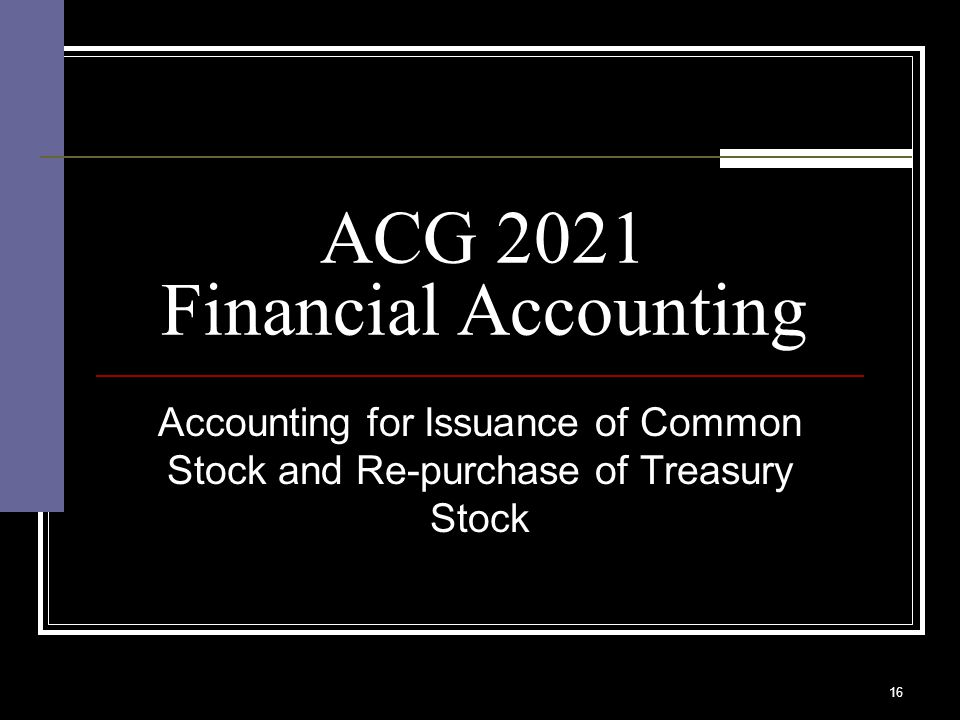 16 ACG 2021 Financial Accounting Accounting for Issuance of Common Stock and Re-purchase of Treasury Stock