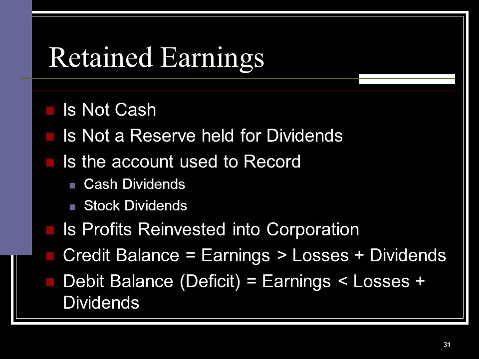 31 Retained Earnings Is Not Cash Is Not a Reserve held for Dividends Is the account used to Record Cash Dividends Stock Dividends Is Profits Reinvested into Corporation Credit Balance = Earnings > Losses + Dividends Debit Balance (Deficit) = Earnings < Losses + Dividends