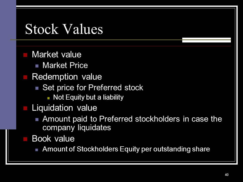 40 Stock Values Market value Market Price Redemption value Set price for Preferred stock Not Equity but a liability Liquidation value Amount paid to Preferred stockholders in case the company liquidates Book value Amount of Stockholders Equity per outstanding share