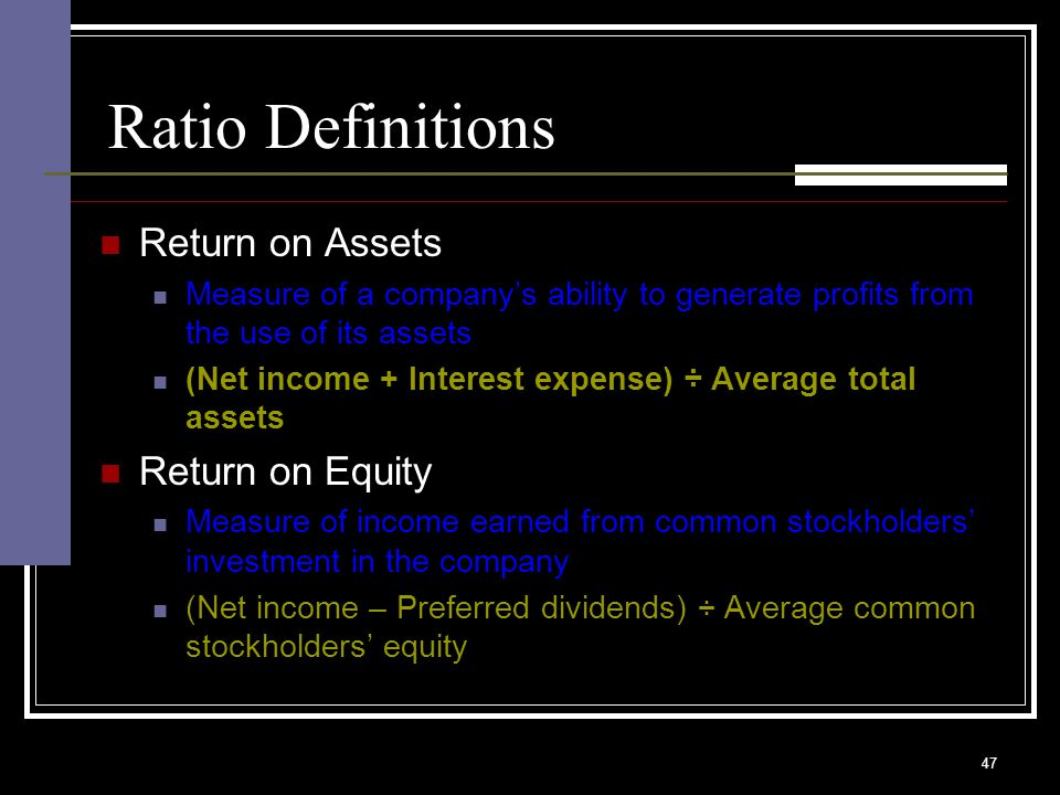 47 Ratio Definitions Return on Assets Measure of a company's ability to generate profits from the use of its assets (Net income + Interest expense) ÷ Average total assets Return on Equity Measure of income earned from common stockholders' investment in the company (Net income – Preferred dividends) ÷ Average common stockholders' equity