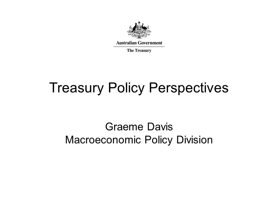 Treasury Policy Perspectives Graeme Davis Macroeconomic Policy Division