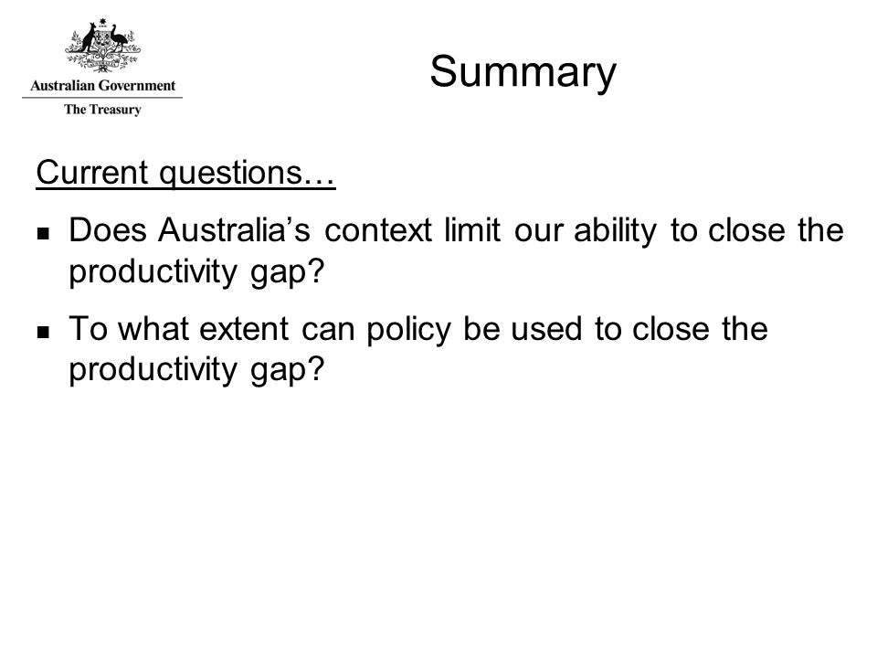 Summary Current questions… Does Australia's context limit our ability to close the productivity gap.