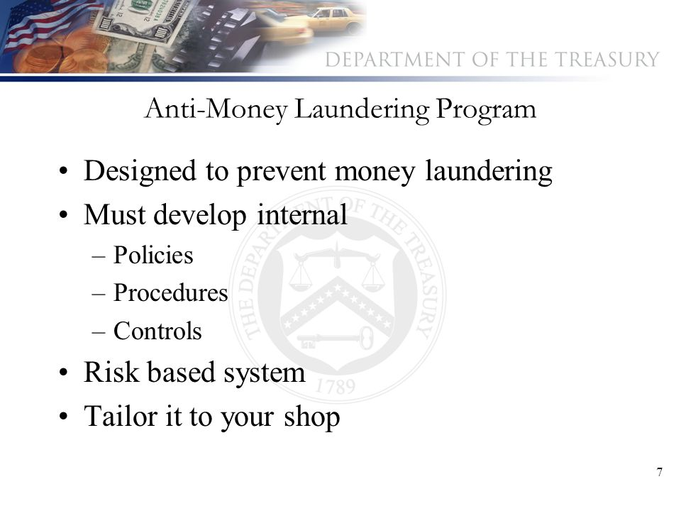 7 Anti-Money Laundering Program Designed to prevent money laundering Must develop internal –Policies –Procedures –Controls Risk based system Tailor it