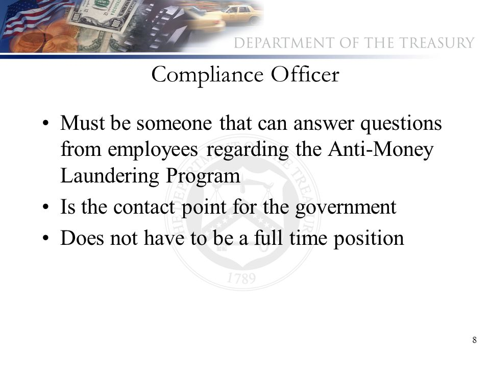 8 Compliance Officer Must be someone that can answer questions from employees regarding the Anti-Money Laundering Program Is the contact point for the