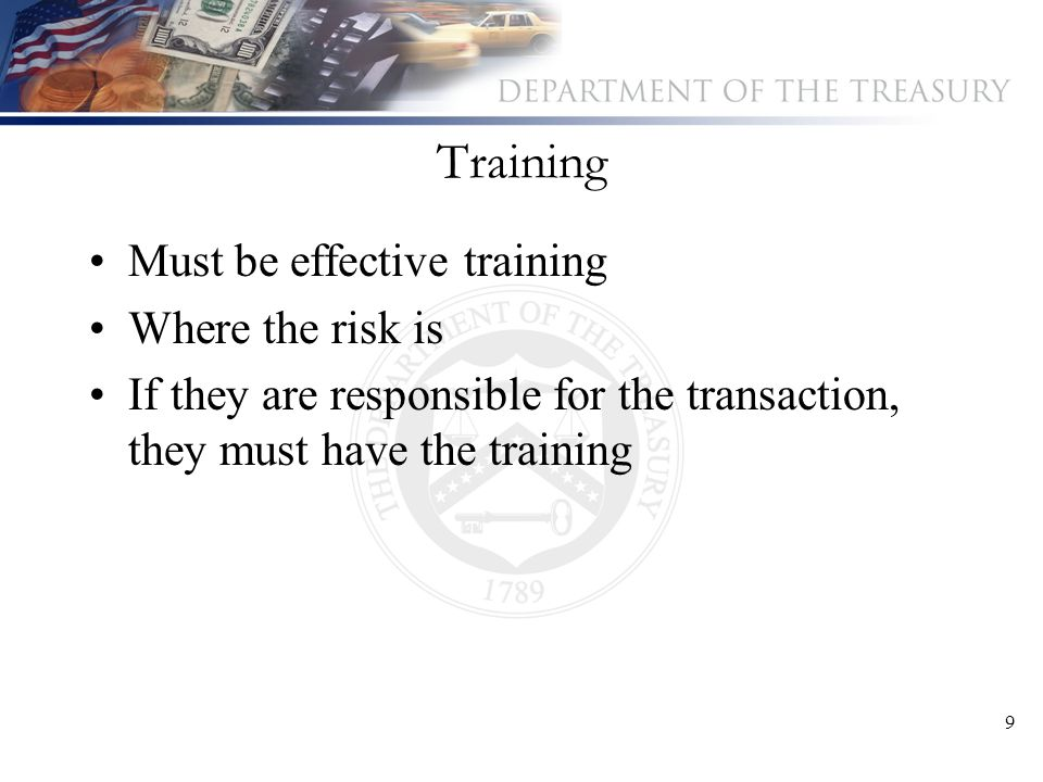 9 Training Must be effective training Where the risk is If they are responsible for the transaction, they must have the training