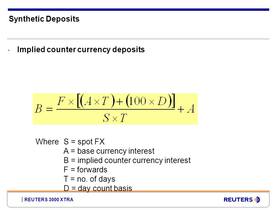 REUTERS 3000 XTRA Synthetic Deposits Implied counter currency deposits WhereS = spot FX A = base currency interest B = implied counter currency interest F = forwards T = no.