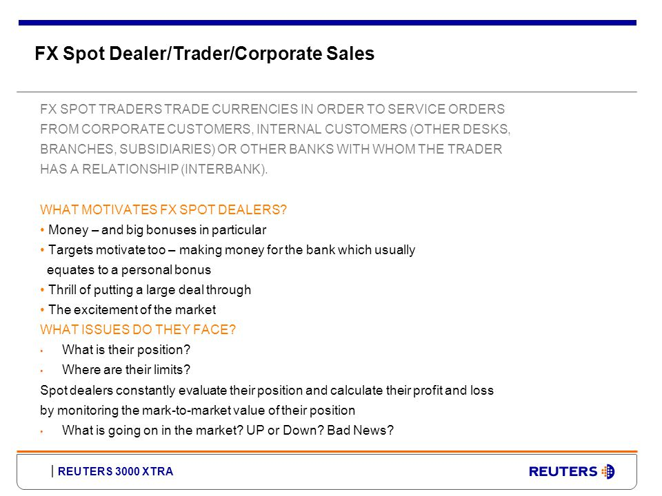 REUTERS 3000 XTRA FX Spot Dealer/Trader/Corporate Sales FX SPOT TRADERS TRADE CURRENCIES IN ORDER TO SERVICE ORDERS FROM CORPORATE CUSTOMERS, INTERNAL CUSTOMERS (OTHER DESKS, BRANCHES, SUBSIDIARIES) OR OTHER BANKS WITH WHOM THE TRADER HAS A RELATIONSHIP (INTERBANK).