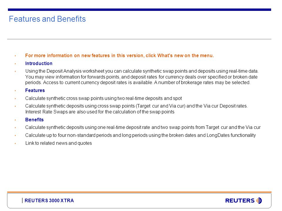 REUTERS 3000 XTRA Features and Benefits For more information on new features in this version, click What s new on the menu.