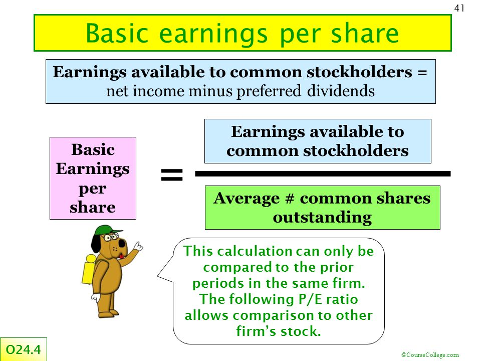 ©CourseCollege.com 41 Basic earnings per share Earnings available to common stockholders = net income minus preferred dividends This calculation can o