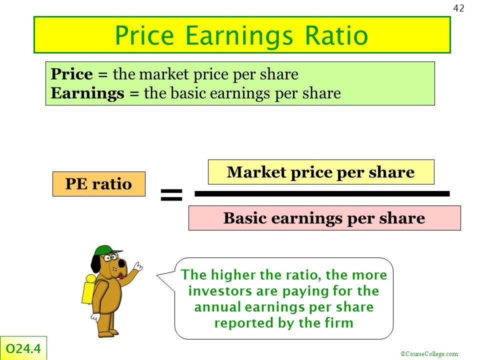 ©CourseCollege.com 42 Price Earnings Ratio Price = the market price per share Earnings = the basic earnings per share The higher the ratio, the more investors are paying for the annual earnings per share reported by the firm O24.4 PE ratio Basic earnings per share Market price per share =