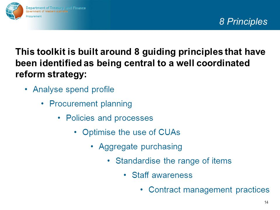 Government of Western Australia Department of Treasury and Finance Procurement 14 8 Principles Analyse spend profile Procurement planning Policies and processes Optimise the use of CUAs Aggregate purchasing Standardise the range of items Staff awareness This toolkit is built around 8 guiding principles that have been identified as being central to a well coordinated reform strategy: Contract management practices