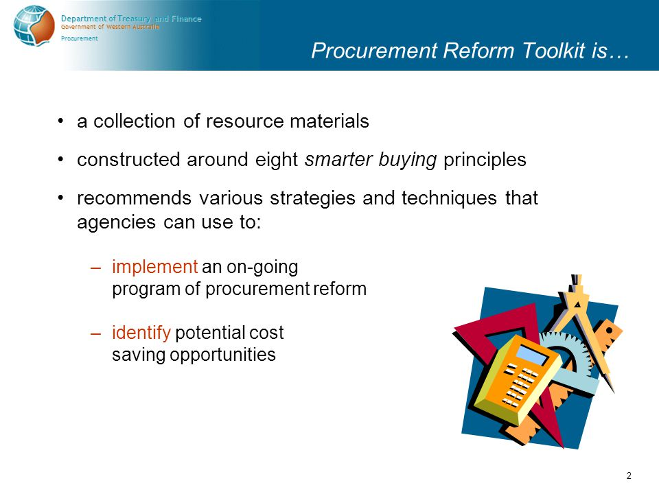 Government of Western Australia Department of Treasury and Finance Procurement 2 Procurement Reform Toolkit is… a collection of resource materials constructed around eight smarter buying principles recommends various strategies and techniques that agencies can use to: –implement an on-going program of procurement reform –identify potential cost saving opportunities