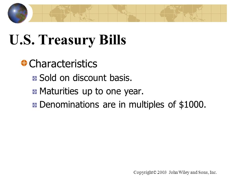 Copyright© 2003 John Wiley and Sons, Inc. U.S. Treasury Bills Characteristics Sold on discount basis. Maturities up to one year. Denominations are in
